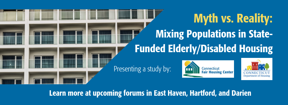 Myth vs. Reality: Mixed Populations in State-Funded Elderly/Disabled Housing, presenting a study by CT Fair Housing and the CT Department of Housing. Join us at upcoming forums in East Haven, Hartford, and Darien. Click on slider to learn more.